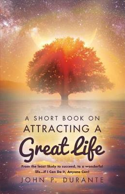 A Short Book on Attracting a Great Life by John P Durante