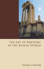 The Art of Rhetoric in the Roman World by George Alexander Kennedy