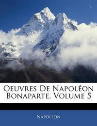Oeuvres de Napolon Bonaparte, Volume 5 by . Napoleon