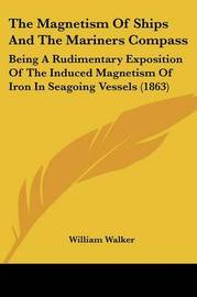 The Magnetism of Ships and the Mariners Compass: Being a Rudimentary Exposition of the Induced Magnetism of Iron in Seagoing Vessels (1863) by William Walker