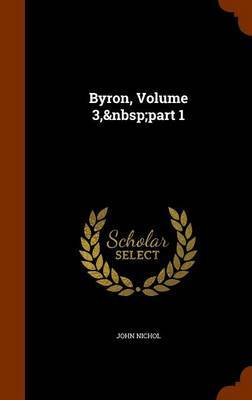 Byron, Volume 3, Part 1 by John Nichol