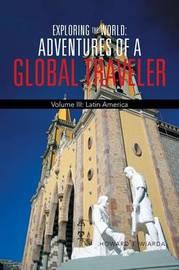 Exploring the World: Adventures of a Global Traveler: Volume III: Latin America by Howard J Wiarda