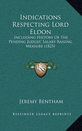 Indications Respecting Lord Eldon: Including History of the Pending Judges' Salary Raising Measure (1825) by Jeremy Bentham