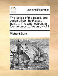 The Justice of the Peace, and Parish Officer. by Richard Burn, ... the Tenth Edition. in Four Volumes. ... Volume 4 of 4 by Richard Burn