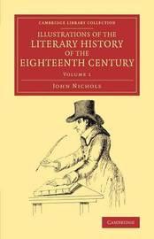 Illustrations of the Literary History of the Eighteenth Century 8 Volume Set Illustrations of the Literary History of the Eighteenth Century: Volume 1 by John Nichols