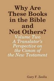 Why Are These Books in the Bible and Not Others? - Volume Two A Translator's Perspective on the Canon of the New Testament by Gary F. Zeolla