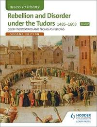 Access to History: Rebellion and Disorder under the Tudors 1485-1603 for OCR Second Edition by Geoffrey Woodward