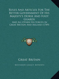 Rules and Articles for the Better Government of His Majesty's Horse and Foot Guards: And All Other His Forces in Great Britain and Ireland (1749) by Great Britain