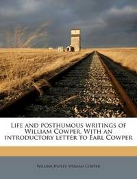 Life and Posthumous Writings of William Cowper. with an Introductory Letter to Earl Cowper by William Hayley