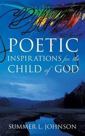 Poetic Inspirations for the Child of God by Summer L Johnson