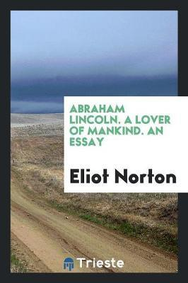 Abraham Lincoln. a Lover of Mankind. an Essay by Eliot Norton