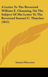 A Letter to the Reverend William E. Channing, on the Subject of His Letter to the Reverend Samuel C. Thatcher (1815) by Samuel Worcester image