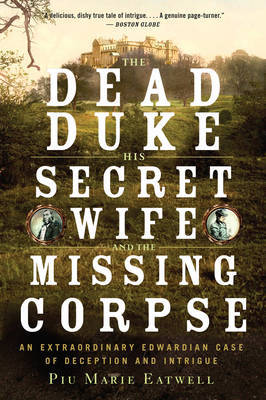 The Dead Duke, His Secret Wife, and the Missing Corpse by Piu Eatwell