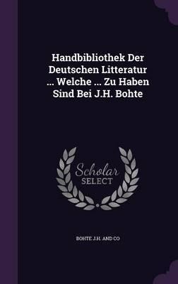 Handbibliothek Der Deutschen Litteratur ... Welche ... Zu Haben Sind Bei J.H. Bohte by Bohte J H and Co
