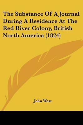 The Substance Of A Journal During A Residence At The Red River Colony, British North America (1824) by John West
