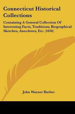 Connecticut Historical Collections: Containing A General Collection Of Interesting Facts, Traditions, Biographical Sketches, Anecdotes, Etc. (1836) by John Warner Barber