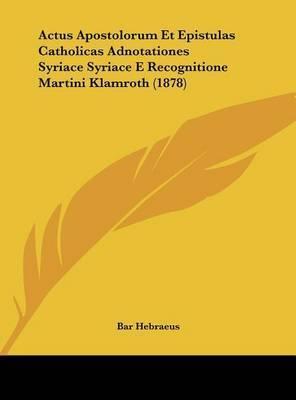 Actus Apostolorum Et Epistulas Catholicas Adnotationes Syriace Syriace E Recognitione Martini Klamroth (1878) by Bar Hebraeus