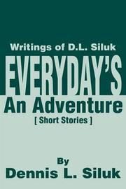 Everyday's an Adventure: Writtings of D.L. Siluk by Dennis L Siluk image