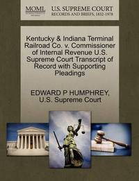 Kentucky & Indiana Terminal Railroad Co. V. Commissioner of Internal Revenue U.S. Supreme Court Transcript of Record with Supporting Pleadings by Edward P Humphrey