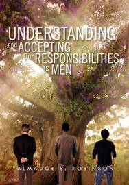 Understanding and Accepting Our Responsibilities as Men: Understanding and Accepting by Talmadge S. Robinson