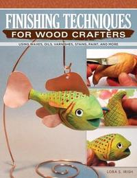 Finishing Techniques for Wood Crafters by Lora S. Irish