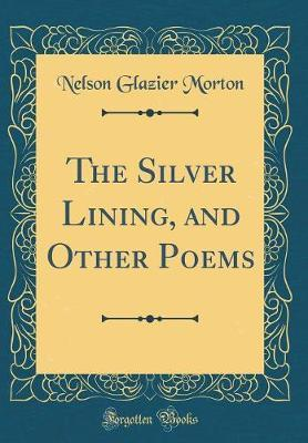 The Silver Lining, and Other Poems (Classic Reprint) by Nelson Glazier Morton