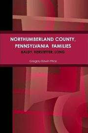 Northumberland County, Pennsylvania Families; Baldy, Kerstetter, Long by Gregory Edwin Price