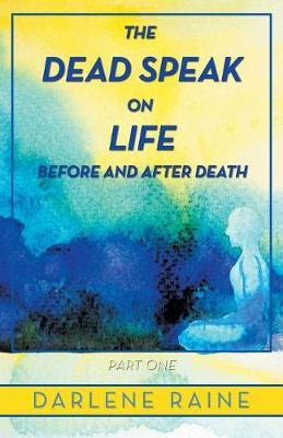 The Dead Speak on Life Before and After Death by Darlene Raine