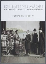 Exhibiting Maori: A History of Colonial Cultures of Display by Conal McCarthy image