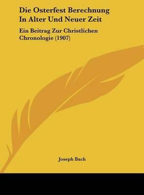 Die Osterfest Berechnung in Alter Und Neuer Zeit: Ein Beitrag Zur Christlichen Chronologie (1907) by Joseph Bach image