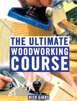 The Ultimate Woodworking Course by Nick Gibbs