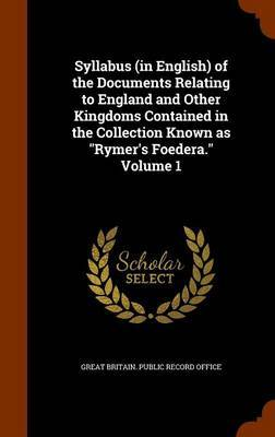 Syllabus (in English) of the Documents Relating to England and Other Kingdoms Contained in the Collection Known as Rymer's Foedera. Volume 1