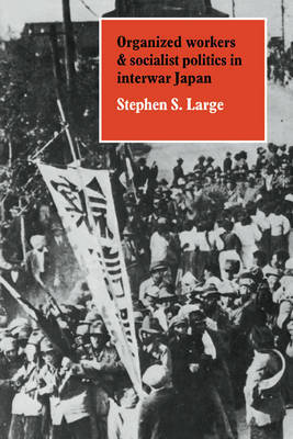 Organized Workers and Socialist Politics in Interwar Japan by Stephen S. Large image