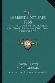 The Hibbert Lectures 1888: The Influence of Greek Ideas and Usages Upon the Christian Church 1897 by Edwin Hatch