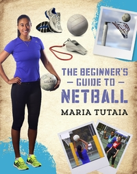 The Beginner's Guide to Netball by Maria Tutaia