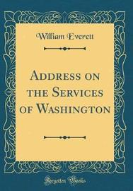 Address on the Services of Washington (Classic Reprint) by William Everett image
