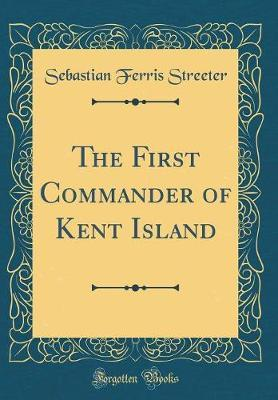 The First Commander of Kent Island (Classic Reprint) by Sebastian Ferris Streeter image