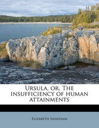 Ursula, Or, the Insufficiency of Human Attainments by Elizabeth Sandham