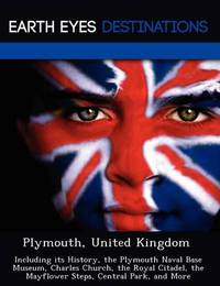 Plymouth, United Kingdom: Including Its History, the Plymouth Naval Base Museum, Charles Church, the Royal Citadel, the Mayflower Steps, Central Park, and More by Sam Night