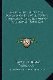 Martin Luther on the Bondage of the Will, to the Venerable Mister Erasmus of Rotterdam, 1525 (1823) by Edward Thomas Vaughan