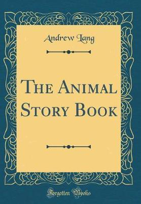 The Animal Story Book (Classic Reprint) by Andrew Lang