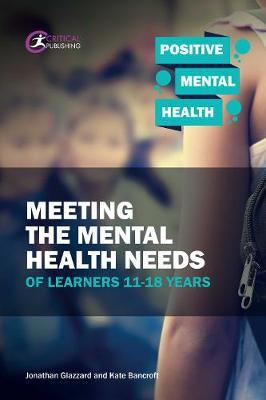 Meeting the Mental Health Needs of Learners 11-18 Years by Jonathan Glazzard