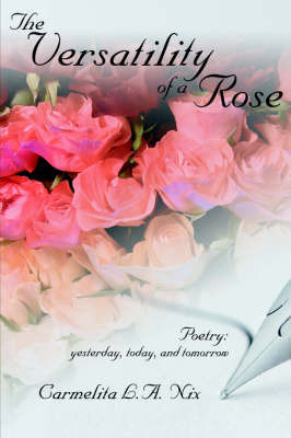 The Versatility of a Rose: Poetry: Yesterday, Today, and Tomorrow by L. a. Nix Carmelita L. a. Nix