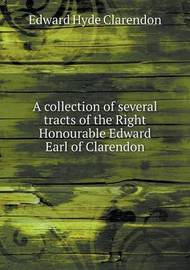 A Collection of Several Tracts of the Right Honourable Edward Earl of Clarendon by Edward Hyde Clarendon