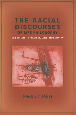 The Racial Discourses of Life Philosophy by Donna V. Jones