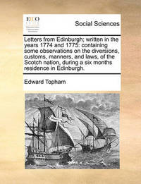 Letters from Edinburgh; Written in the Years 1774 and 1775: Containing Some Observations on the Diversions, Customs, Manners, and Laws, of the Scotch Nation, During a Six Months Residence in Edinburgh. by Edward Topham
