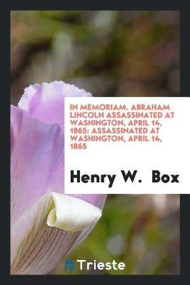 In Memoriam. Abraham Lincoln Assassinated at Washington, April 14, 1865 by Henry W. Box