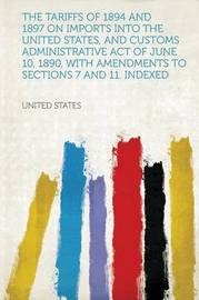 The Tariffs of 1894 and 1897 on Imports Into the United States, and Customs Administrative Act of June 10, 1890, With Amendments to Sections 7 and 11. Indexed by United States