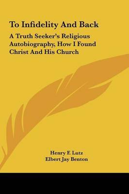 To Infidelity and Back: A Truth Seeker's Religious Autobiography, How I Found Christ and His Church by Elbert Jay Benton