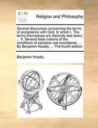 Several Discourses Concerning the Terms of Acceptance with God. in Which I. the Terms Themselves Are Distinctly Laid Down; ... II. Several False Notions of the Conditions of Salvation Are Considered. ... by Benjamin Hoadly, ... the Fourth Edition by Benjamin Hoadly